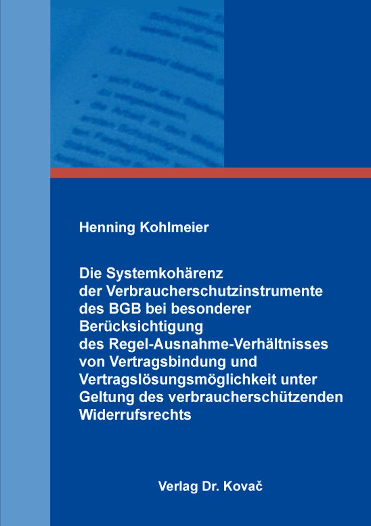 Cover: Die Systemkohärenz der Verbraucherschutzinstrumente des BGB bei besonderer Berücksichtigung des Regel-Ausnahme-Verhältnisses von Vertragsbindung und Vertragslösungsmöglichkeit unter Geltung des verbraucherschützenden Widerrufsrechts