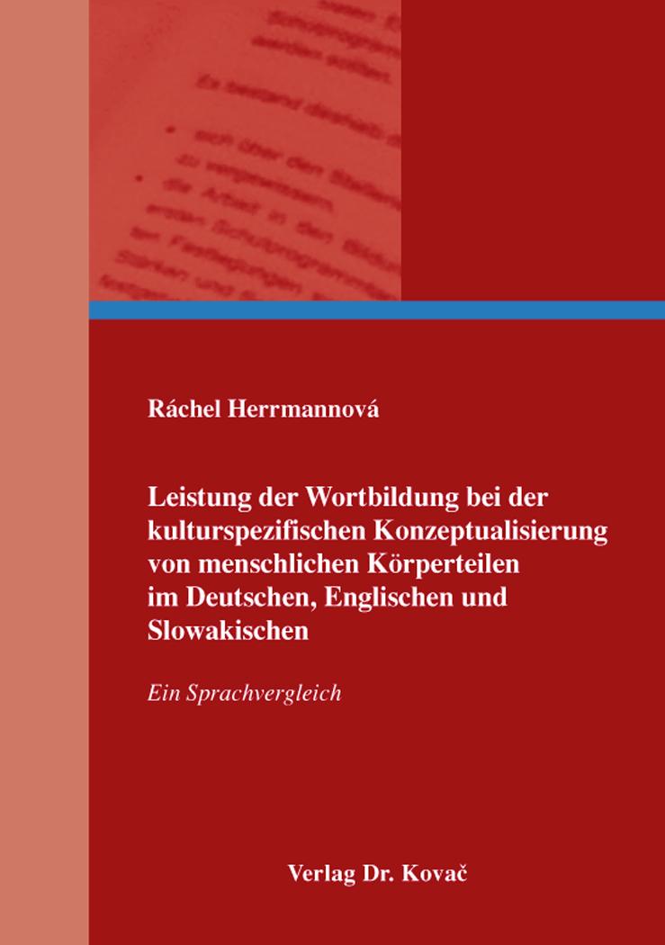 Cover: Leistung der Wortbildung bei der kulturspezifischen Konzeptualisierung von menschlichen Körperteilen im Deutschen, Englischen und Slowakischen