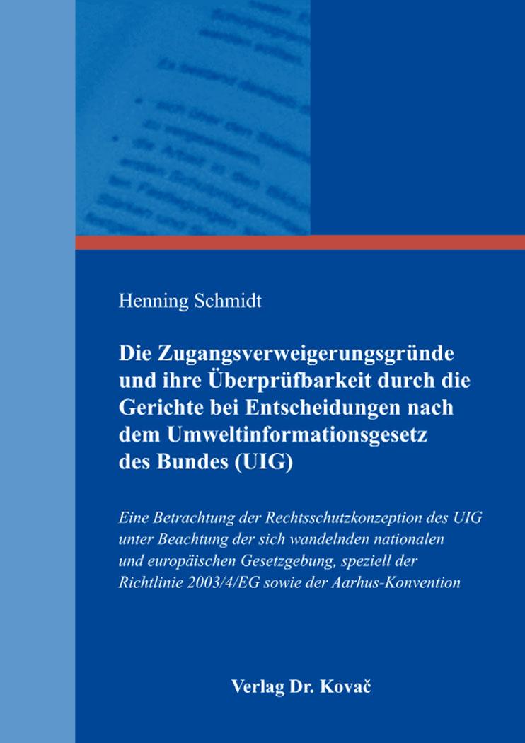 Cover: Die Zugangsverweigerungsgründe und ihre Überprüfbarkeit durch die Gerichte bei Entscheidungen nach dem Umweltinformationsgesetz des Bundes (UIG)