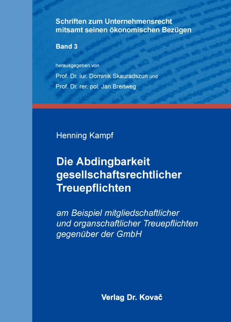 Cover: Die Abdingbarkeit gesellschaftsrechtlicher Treuepflichten am Beispiel mitgliedschaftlicher und organschaftlicher Treuepflichten gegenüber der GmbH