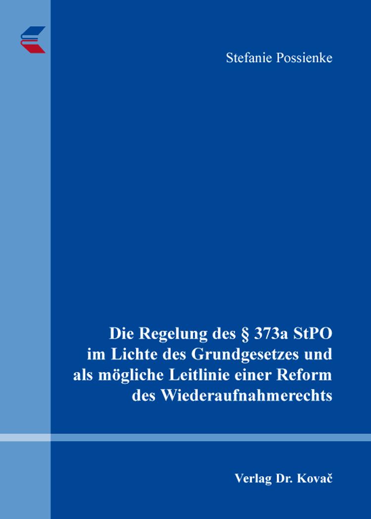 Cover: Die Regelung des § 373a StPO im Lichte des Grundgesetzes und als mögliche Leitlinie einer Reform des Wiederaufnahmerechts