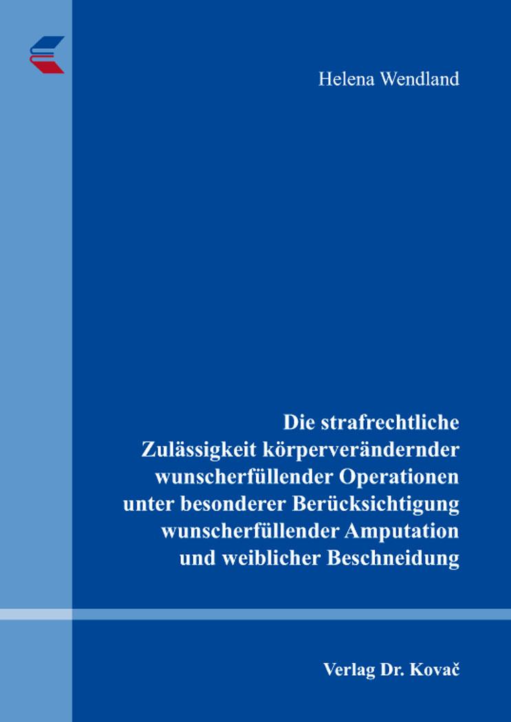 Cover: Die strafrechtliche Zulässigkeit körperverändernder wunscherfüllender Operationen unter besonderer Berücksichtigung wunscherfüllender Amputation und weiblicher Beschneidung