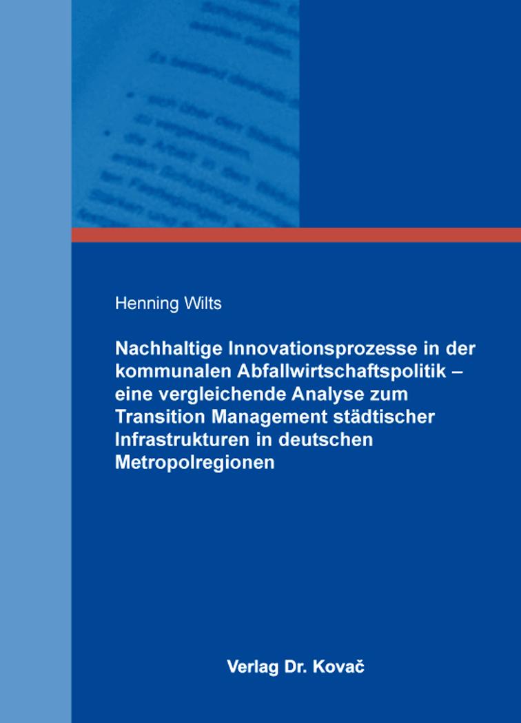 Cover: Nachhaltige Innovationsprozesse in der kommunalen Abfallwirtschaftspolitik – eine vergleichende Analyse zum Transition Management städtischer Infrastrukturen in deutschen Metropolregionen