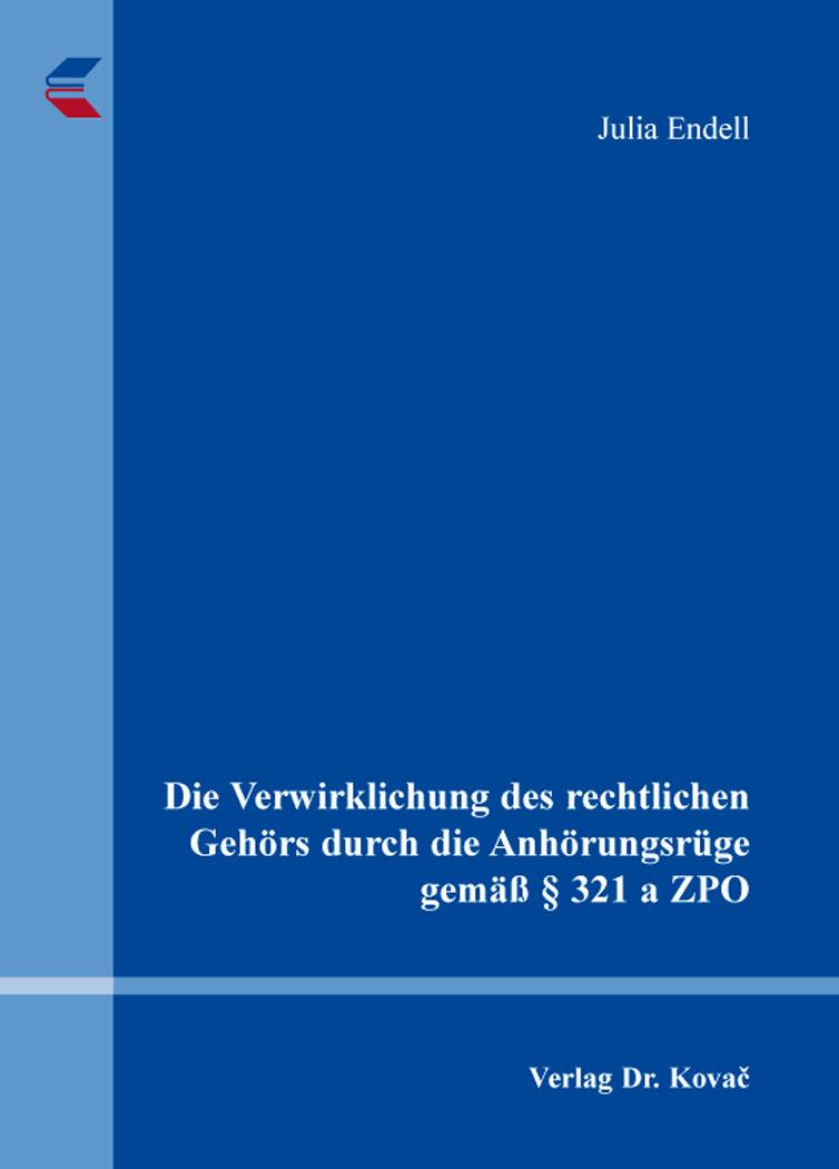 Cover: Die Verwirklichung des rechtlichen Gehörs durch die Anhörungsrüge gemäß § 321 a ZPO