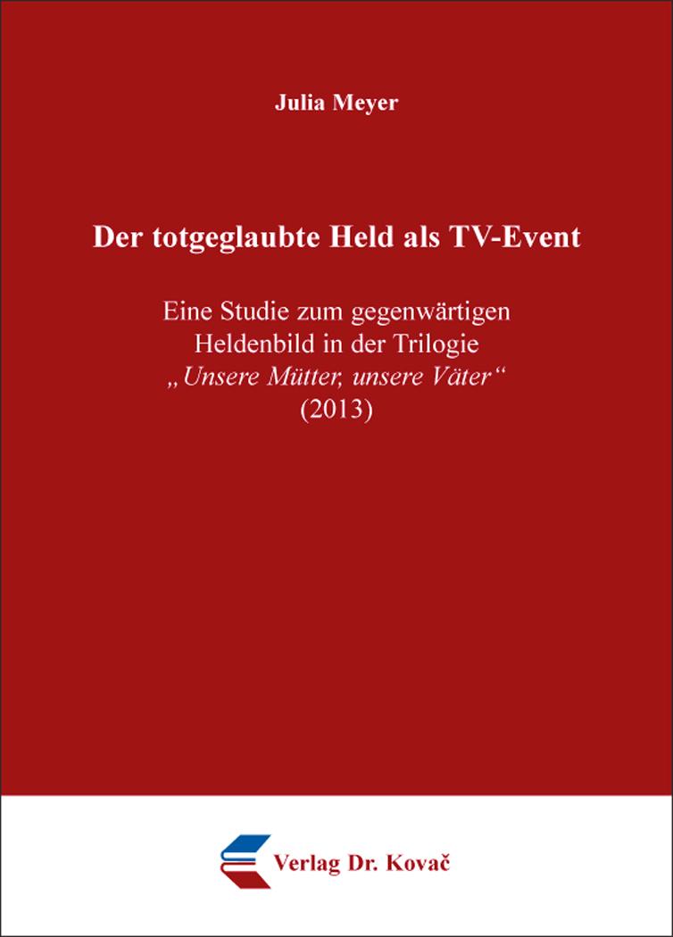 """Cover: Der totgeglaubte Held als TV-Event – Eine Studie zum gegenwärtigen Heldenbild in der Trilogie """"UnsereMütter,unsereVäter"""" (2013)"""