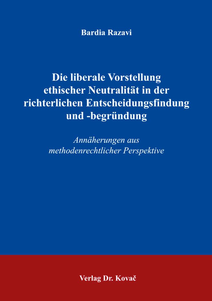 Cover: Die liberale Vorstellung ethischer Neutralität in der richterlichen Entscheidungsfindung und -begründung