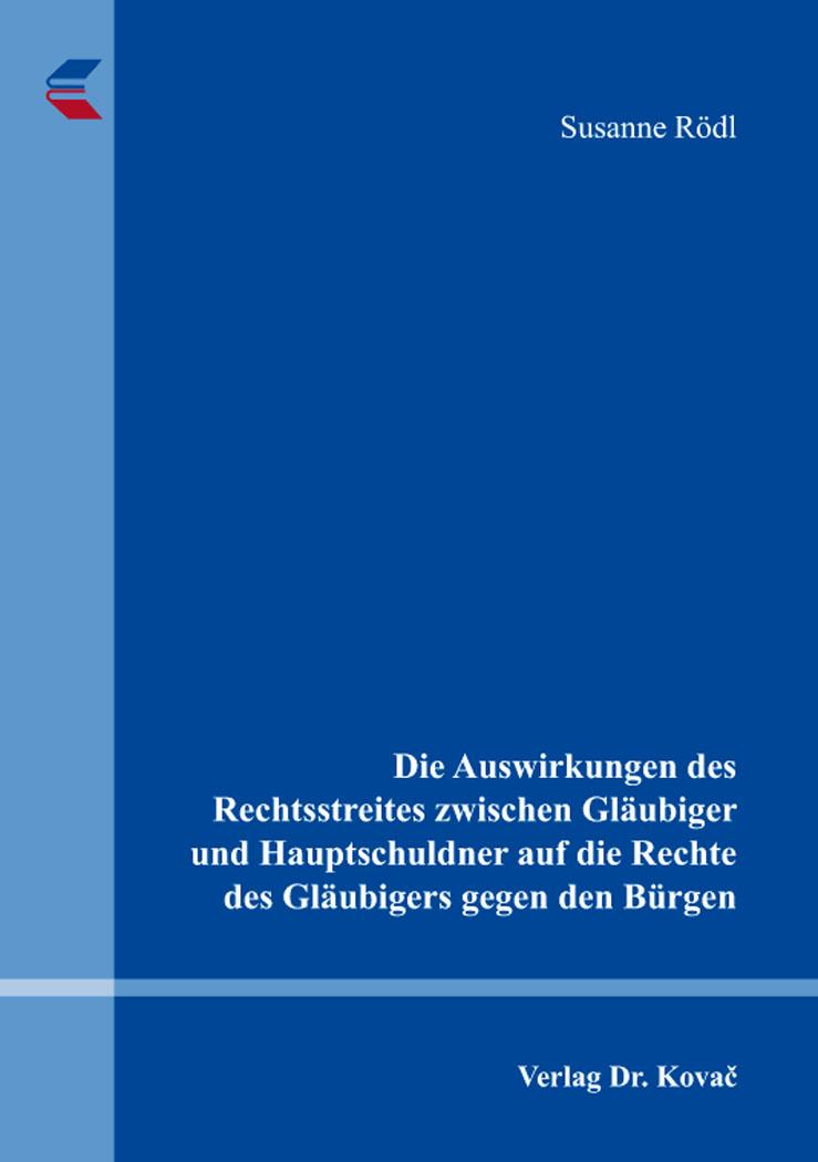 Cover: Die Auswirkungen des Rechtsstreites zwischen Gläubiger und Hauptschuldner auf die Rechte des Gläubigers gegen den Bürgen