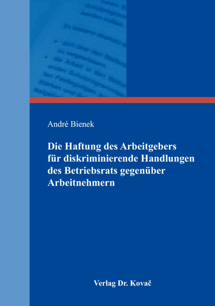 Cover: Die Haftung des Arbeitgebers für diskriminierende Handlungen des Betriebsrats gegenüber Arbeitnehmern