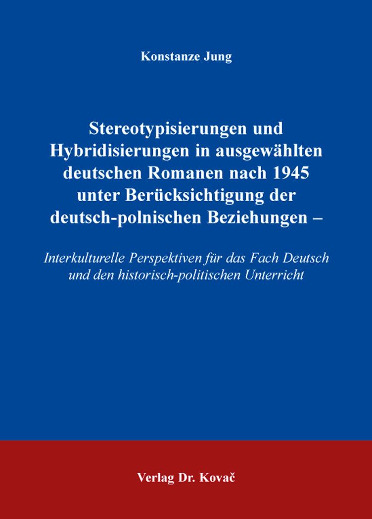 Cover: Stereotypisierungen und Hybridisierungen in ausgewählten deutschen Romanen nach 1945 unter Berücksichtigung der deutsch-polnischen Beziehungen –