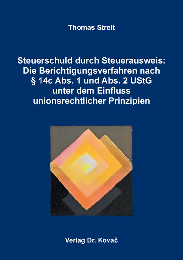 Cover: Steuerschuld durch Steuerausweis: Die Berichtigungsverfahren nach §14cAbs.1undAbs.2UStG unter dem Einfluss unionsrechtlicher Prinzipien
