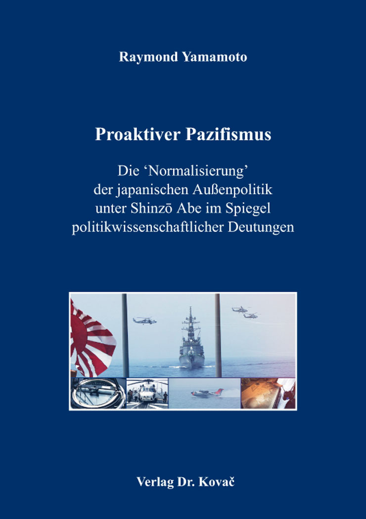 Cover: Proaktiver Pazifismus – Die 'Normalisierung' der japanischen Außenpolitik unter Shinzō Abe im Spiegel politikwissenschaftlicher Deutungen