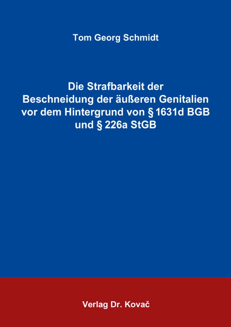 Cover: Die Strafbarkeit der Beschneidung der äußeren Genitalien vor dem Hintergrund von § 1631d BGB und § 226a StGB