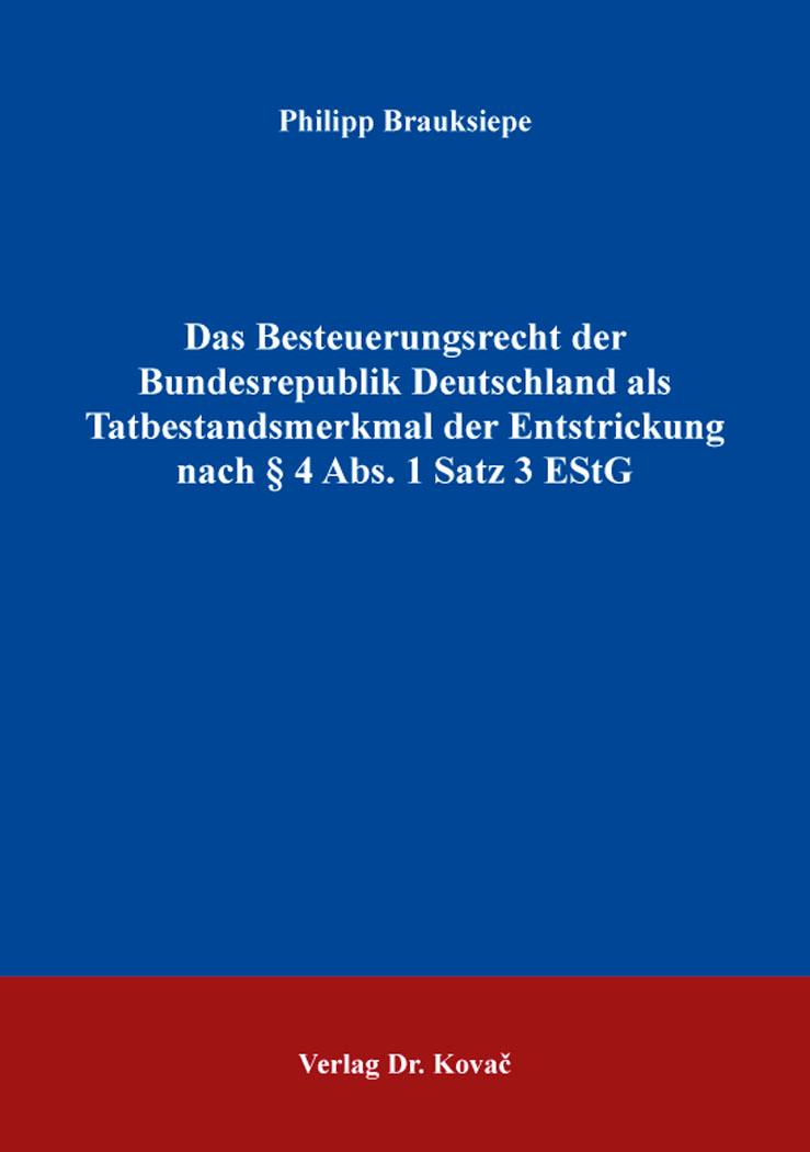 Cover: Das Besteuerungsrecht der Bundesrepublik Deutschland als Tatbestandsmerkmal der Entstrickung nach § 4 Abs. 1 Satz 3 EStG