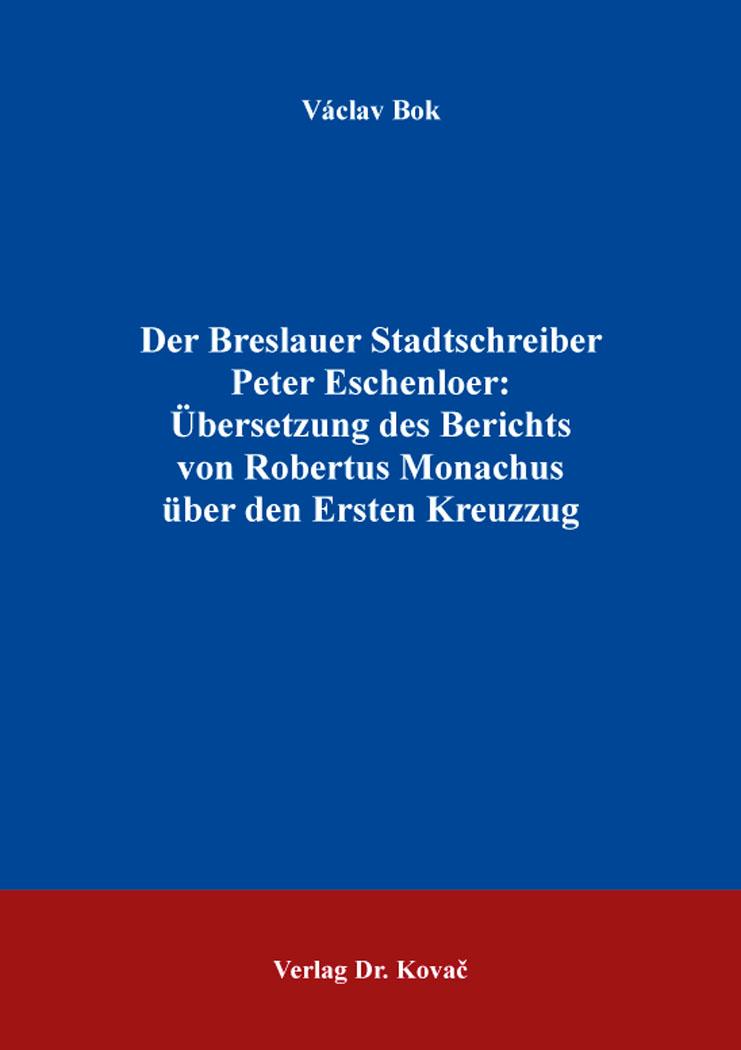 Cover: Der Breslauer Stadtschreiber PeterEschenloer: Übersetzung des Berichts von RobertusMonachus über den ErstenKreuzzug