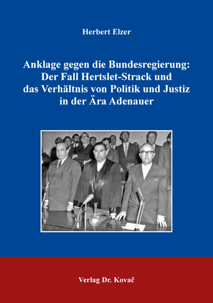 Cover: Anklage gegen die Bundesregierung: Der Fall Hertslet-Strack und das Verhältnis von Politik und Justiz in der Ära Adenauer
