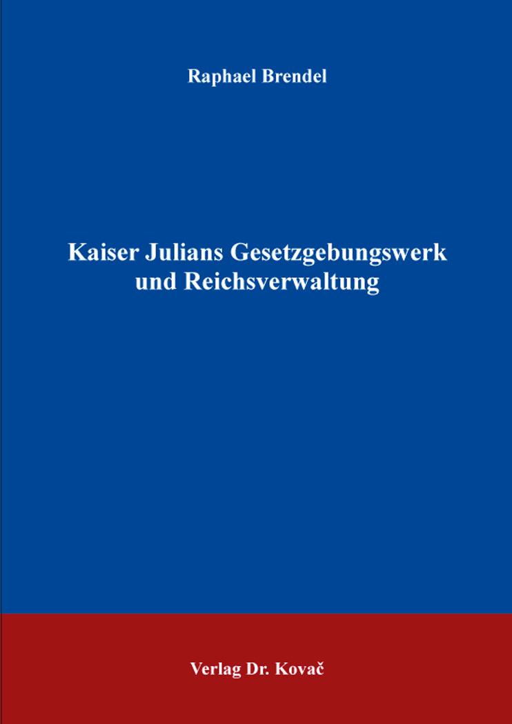 Cover: Kaiser Julians Gesetzgebungswerk und Reichsverwaltung
