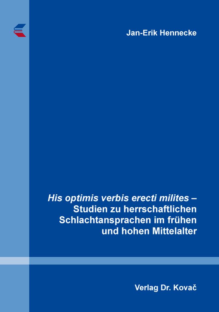 Cover: His optimis verbis erecti milites – Studien zu herrschaftlichen Schlachtansprachen im frühen und hohen Mittelalter