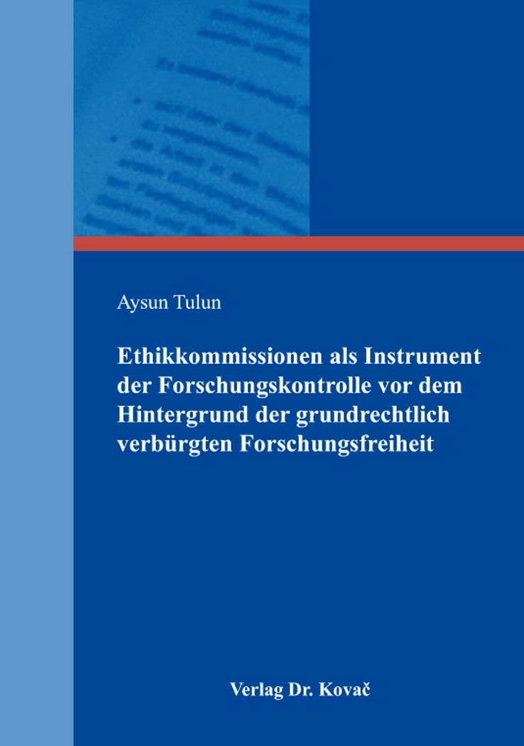 Cover: Ethikkommissionen als Instrument der Forschungskontrolle vor dem Hintergrund der grundrechtlich verbürgten Forschungsfreiheit