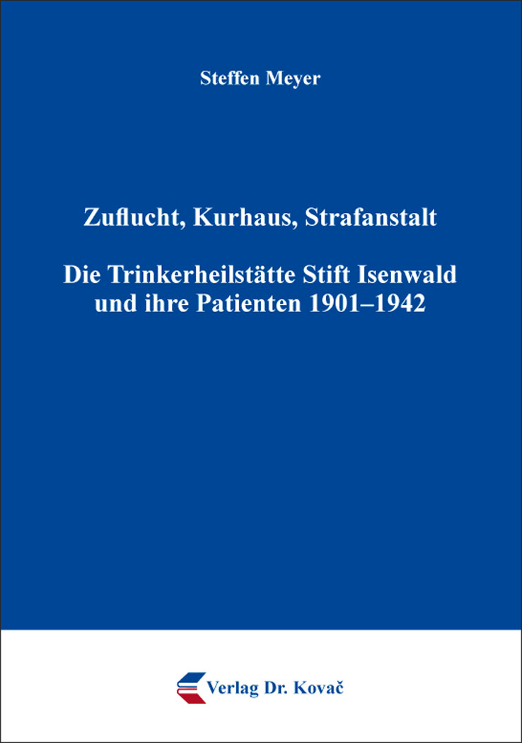 Cover: Zuflucht, Kurhaus, Strafanstalt. Die Trinkerheilstätte Stift Isenwald und ihre Patienten 1901–1942
