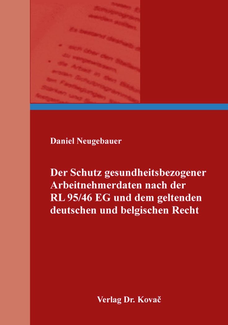 Cover: Der Schutz gesundheitsbezogener Arbeitnehmerdaten nach der RL 95/46 EG und dem geltenden deutschen und belgischen Recht