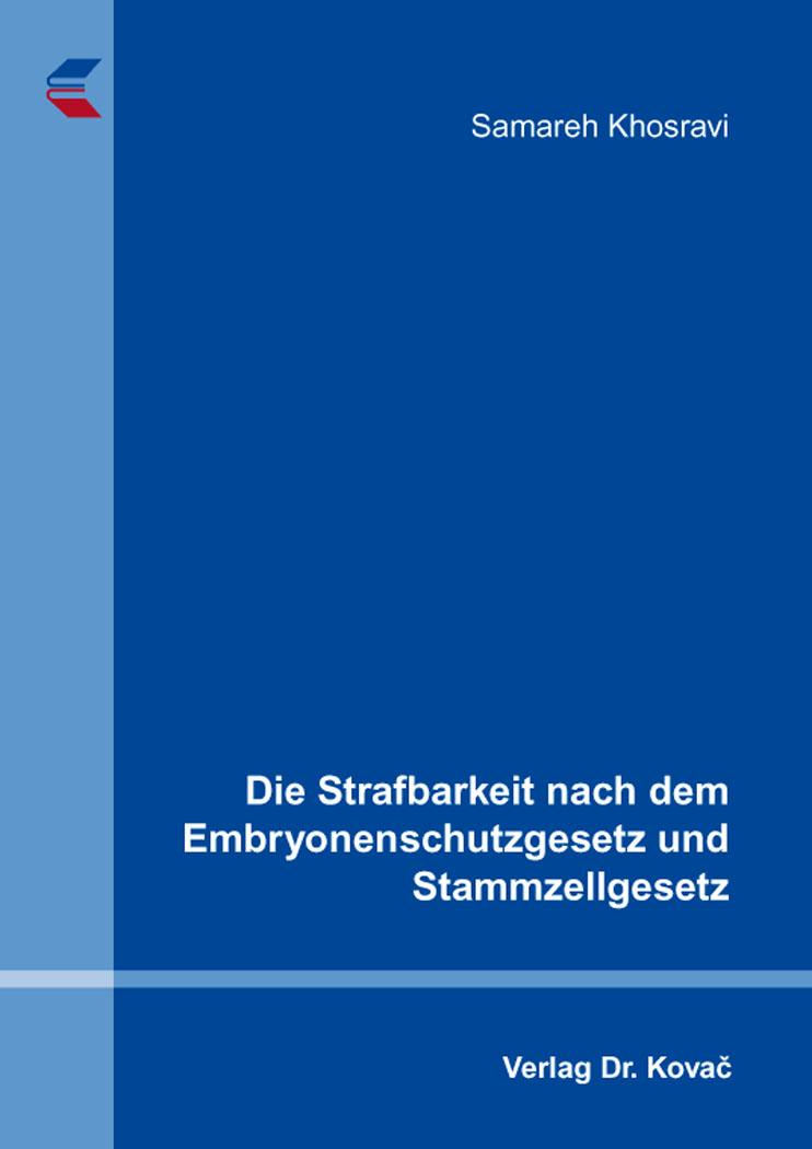 Cover: Die Strafbarkeit nach dem Embryonenschutzgesetz und Stammzellgesetz