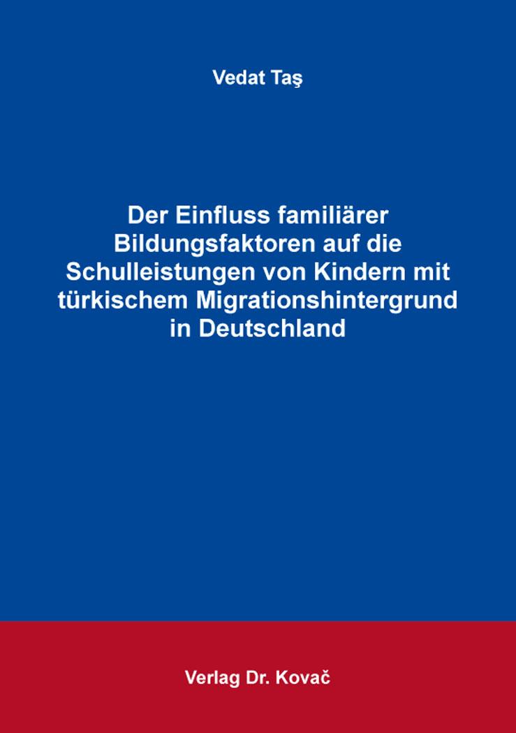 Cover: Der Einfluss familiärer Bildungsfaktoren auf die Schulleistungen von Kindern mit türkischem Migrationshintergrund in Deutschland