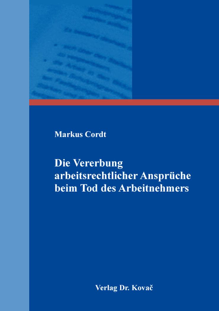 Cover: Die Vererbung arbeitsrechtlicher Ansprüche beim Tod des Arbeitnehmers