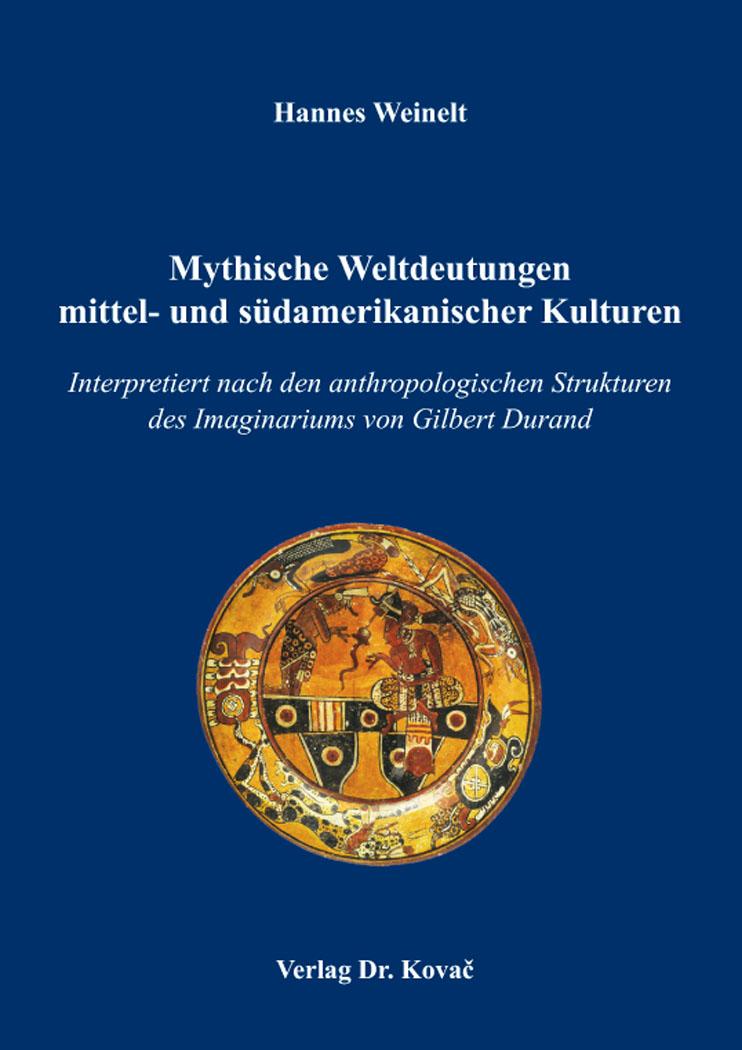 Cover: Mythische Weltdeutungen mittel- und südamerikanischer Kulturen