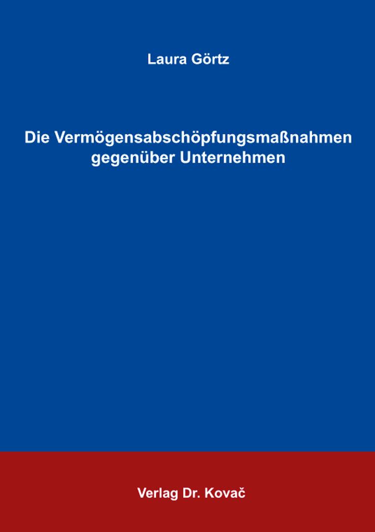 Cover: Die Vermögensabschöpfungsmaßnahmen gegenüber Unternehmen