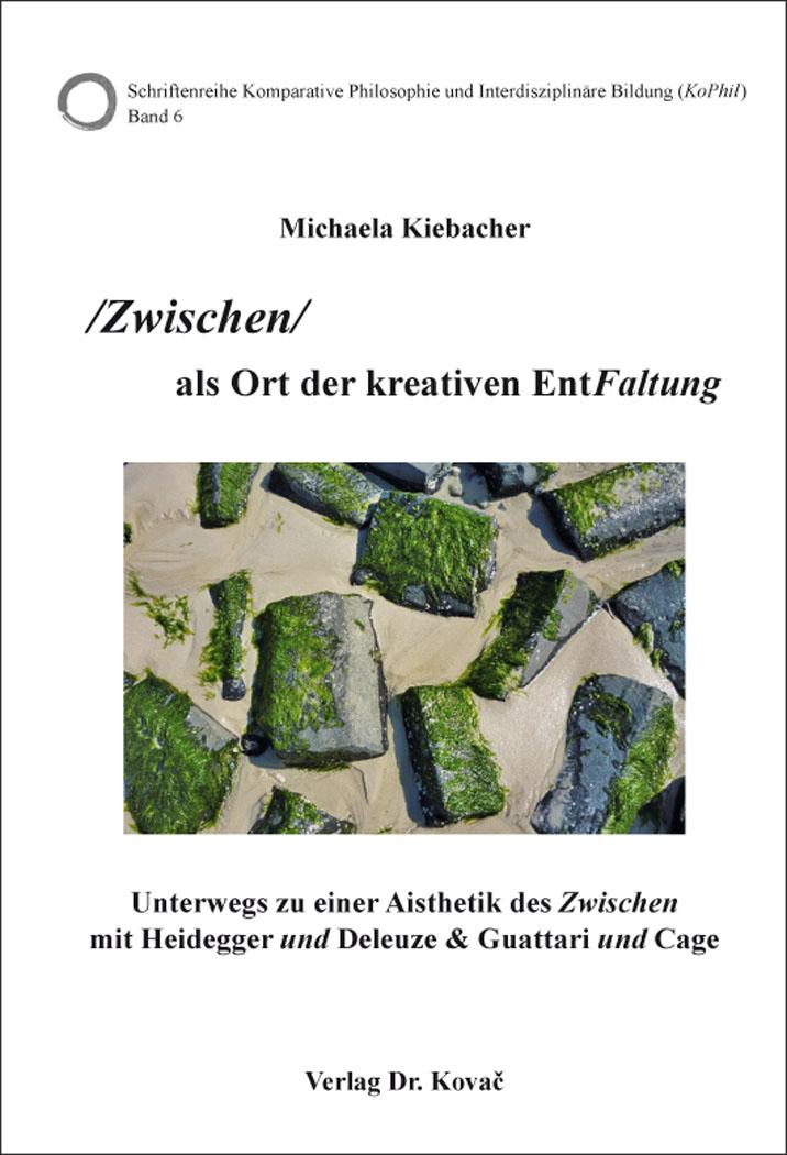 Cover: /Zwischen/ als Ort der kreativen EntFaltung – Unterwegs zu einer Aisthetik des Zwischen mit Heidegger und Deleuze & Guattari und Cage