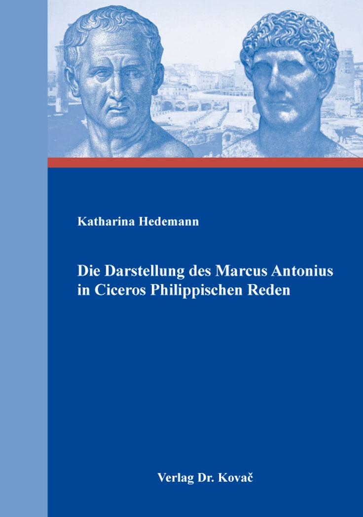 Cover: Die Darstellung des Marcus Antonius in Ciceros Philippischen Reden