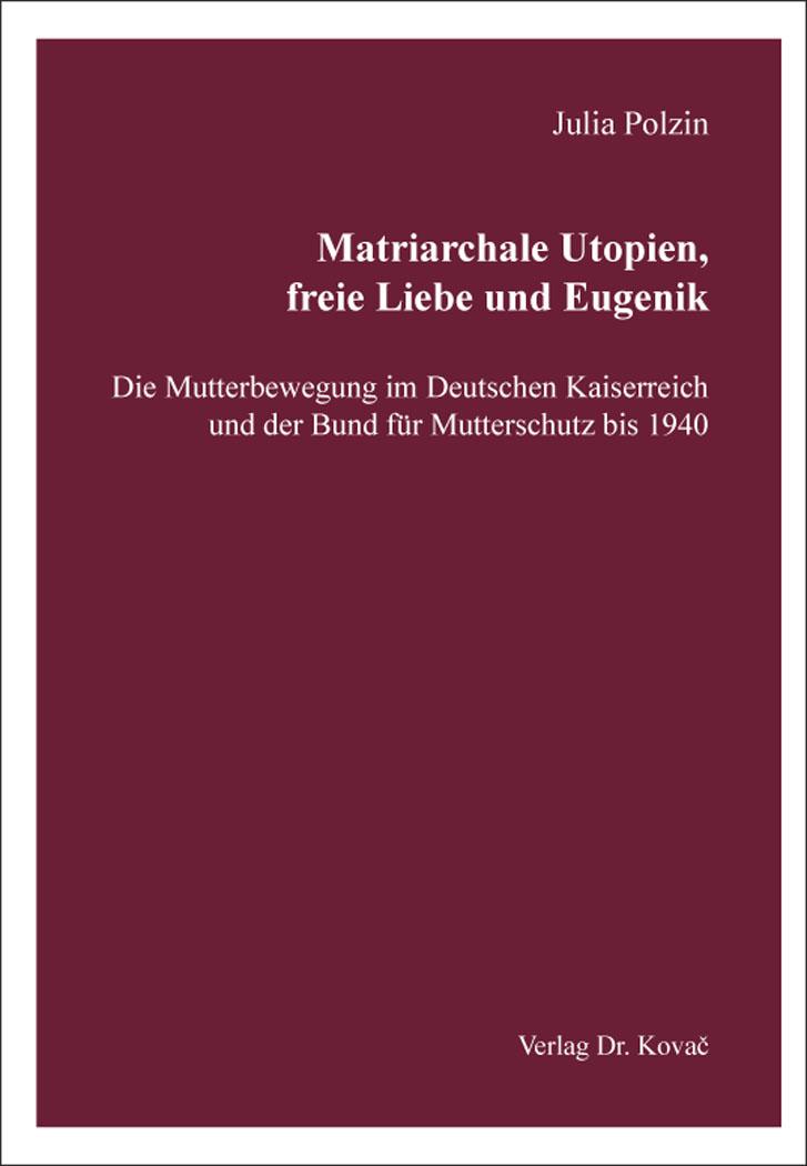 Cover: Matriarchale Utopien, freie Liebe und Eugenik – Die Mutterbewegung im Deutschen Kaiserreich und der Bund für Mutterschutz bis 1940