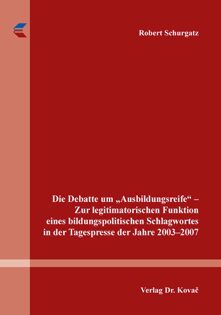 """Cover: Die Debatte um """"Ausbildungsreife"""" – Zur legitimatorischen Funktion eines bildungspolitischen Schlagwortes in der Tagespresse der Jahre 2003–2007"""