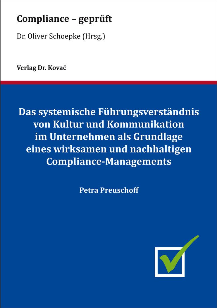 Cover: Das systemische Führungsverständnis von Kultur und Kommunikation im Unternehmen als Grundlage eines wirksamen und nachhaltigen Compliance-Managements