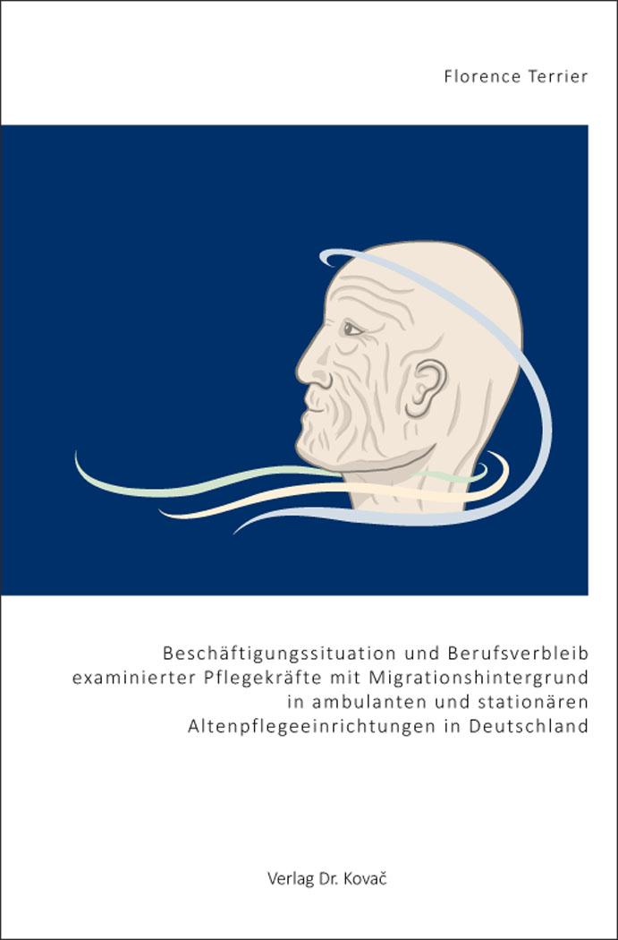 Cover: Beschäftigungssituation und Berufsverbleib examinierter Pflegekräfte mit Migrationshintergrund in ambulanten und stationären Altenpflegeeinrichtungen in Deutschland