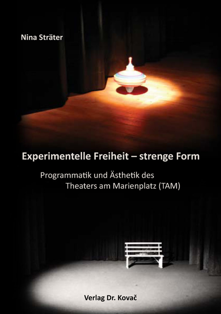 Cover: Experimentelle Freiheit – strenge Form. Programmatik und Ästhetik des Theaters am Marienplatz (TAM)