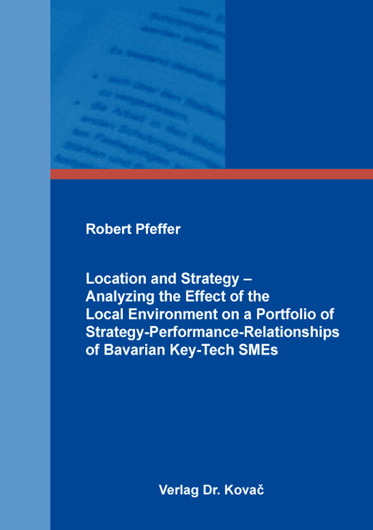 Cover: Location and Strategy – Analyzing the Effect of the Local Environment on a Portfolio of Strategy-Performance-Relationships of Bavarian Key-Tech SMEs
