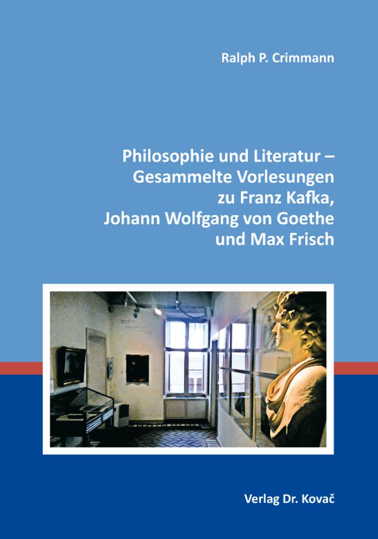 Cover: Philosophie und Literatur – Gesammelte Vorlesungen zu FranzKafka, JohannWolfgangvonGoethe und MaxFrisch
