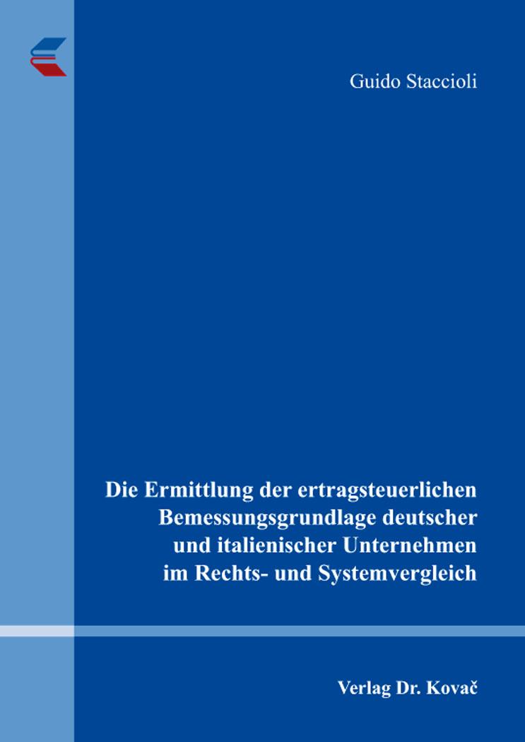 Cover: Die Ermittlung der ertragsteuerlichen Bemessungsgrundlage deutscher und italienischer Unternehmen im Rechts- und Systemvergleich