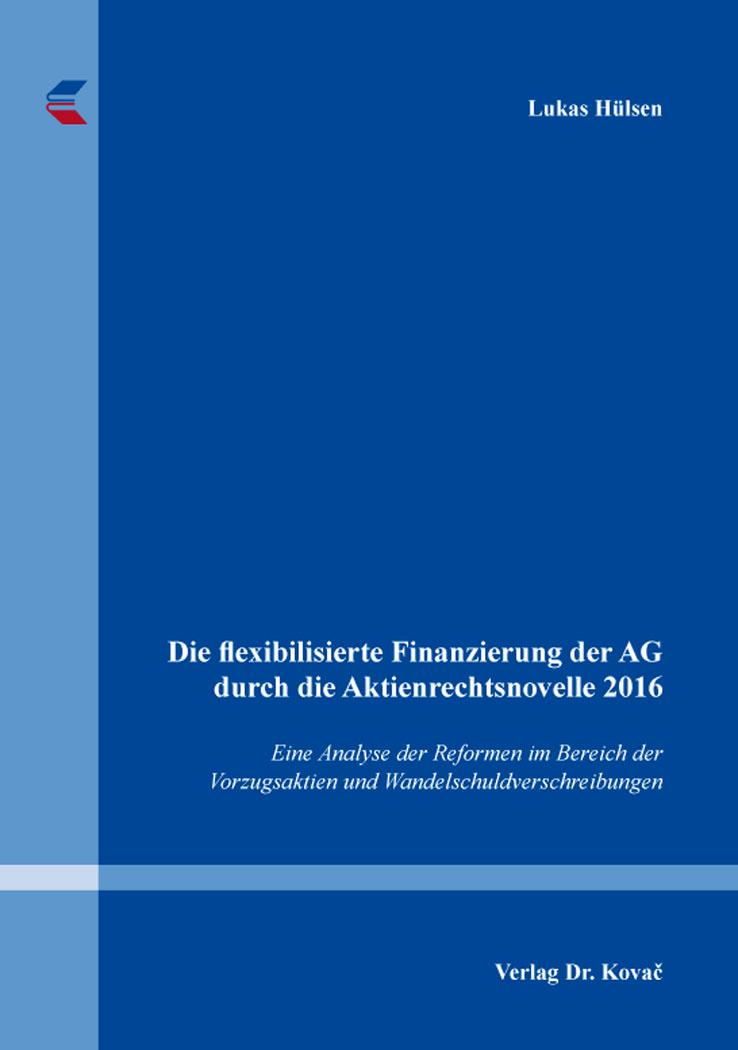 Cover: Die flexibilisierte Finanzierung der AG durch die Aktienrechtsnovelle 2016