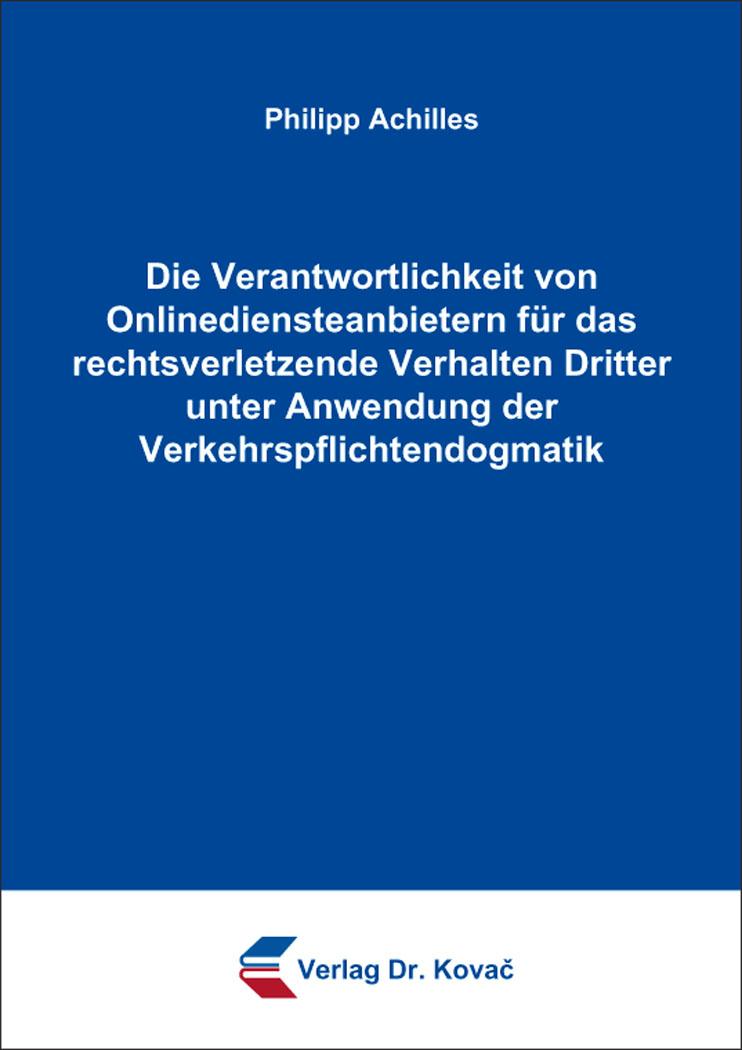 Cover: Die Verantwortlichkeit von Onlinediensteanbietern für das rechtsverletzende Verhalten Dritter unter Anwendung der Verkehrspflichtendogmatik