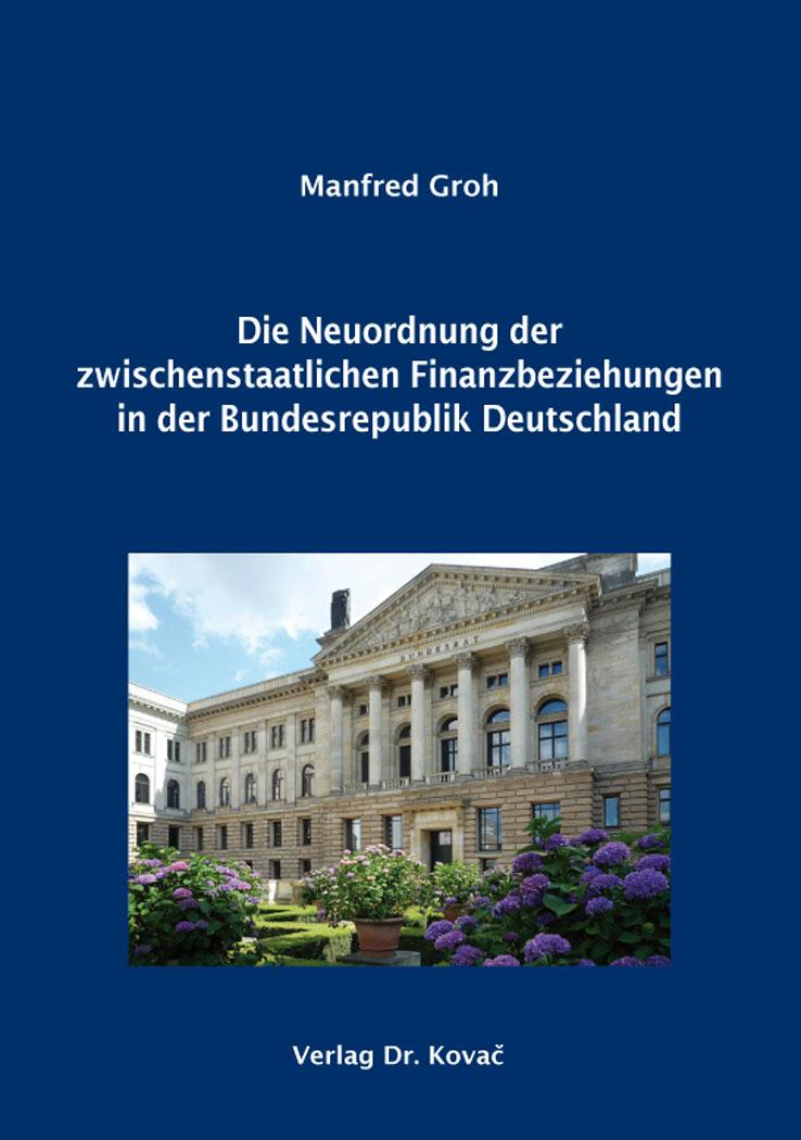 Cover: Die Neuordnung der zwischenstaatlichen Finanzbeziehungen in der Bundesrepublik Deutschland