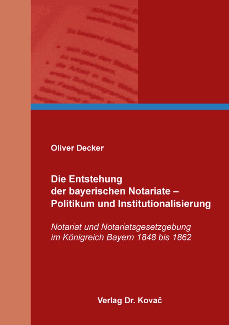 Cover: Die Entstehung der bayerischen Notariate – Politikum und Institutionalisierung