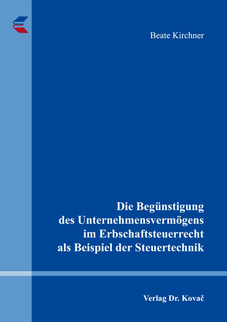 Cover: Die Begünstigung des Unternehmensvermögens im Erbschaftsteuerrecht als Beispiel der Steuertechnik