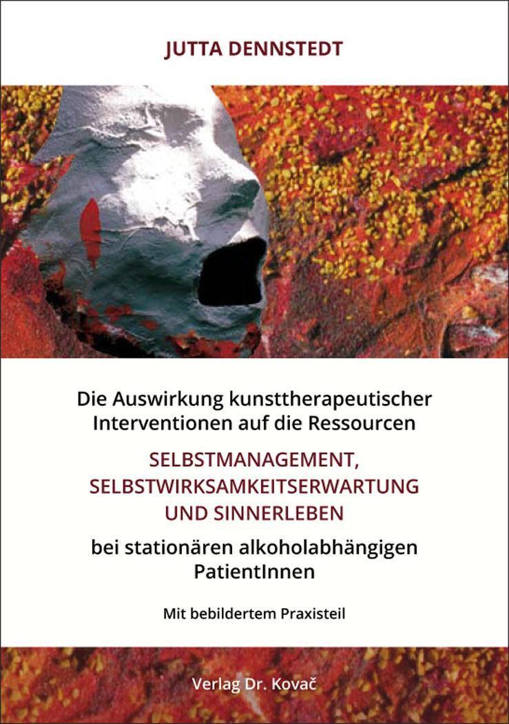 Cover: Die Auswirkung kunsttherapeutischer Interventionen auf die Ressourcen Selbstmanagement, Selbstwirksamkeitserwartung und Sinnerleben bei stationären alkoholabhängigen PatientInnen