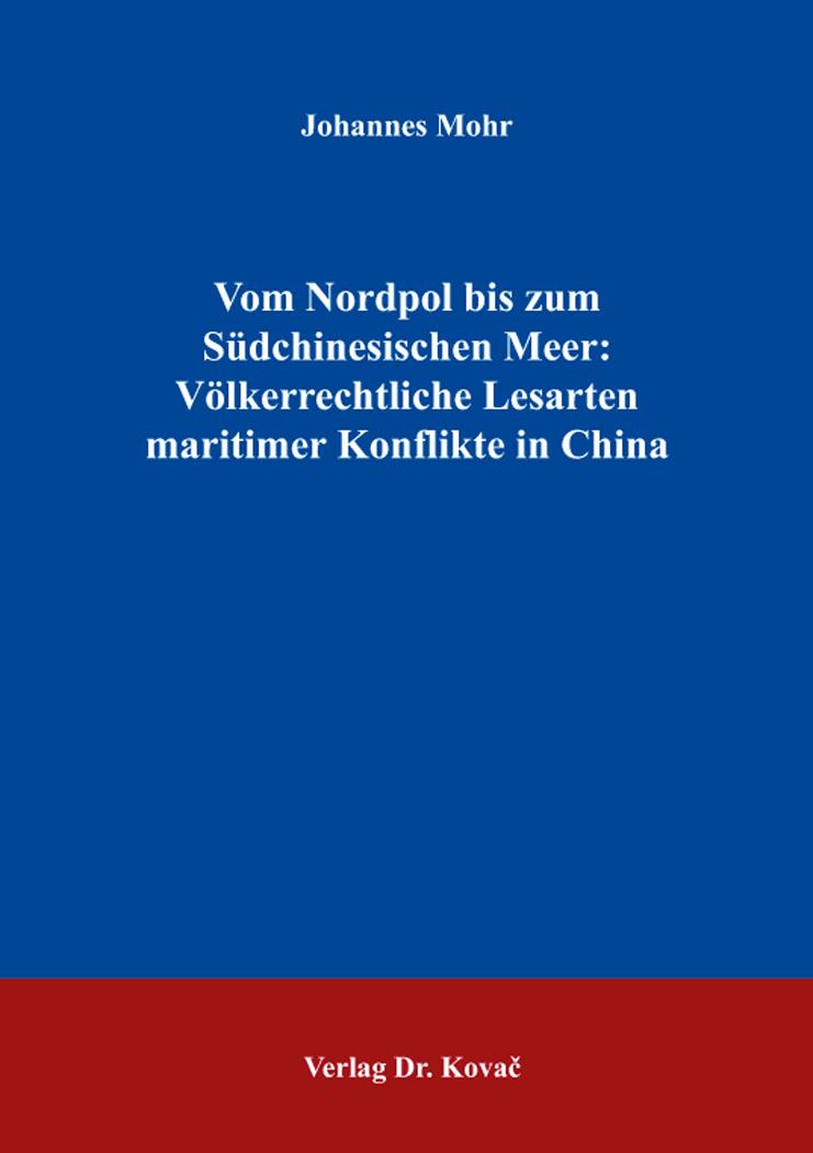 Cover: Vom Nordpol bis zum SüdchinesischenMeer: Völkerrechtliche Lesarten maritimerKonflikte in China