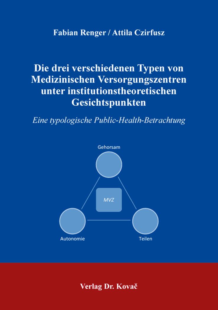 Cover: Die drei verschiedenen Typen von Medizinischen Versorgungszentren unter institutionstheoretischen Gesichtspunkten