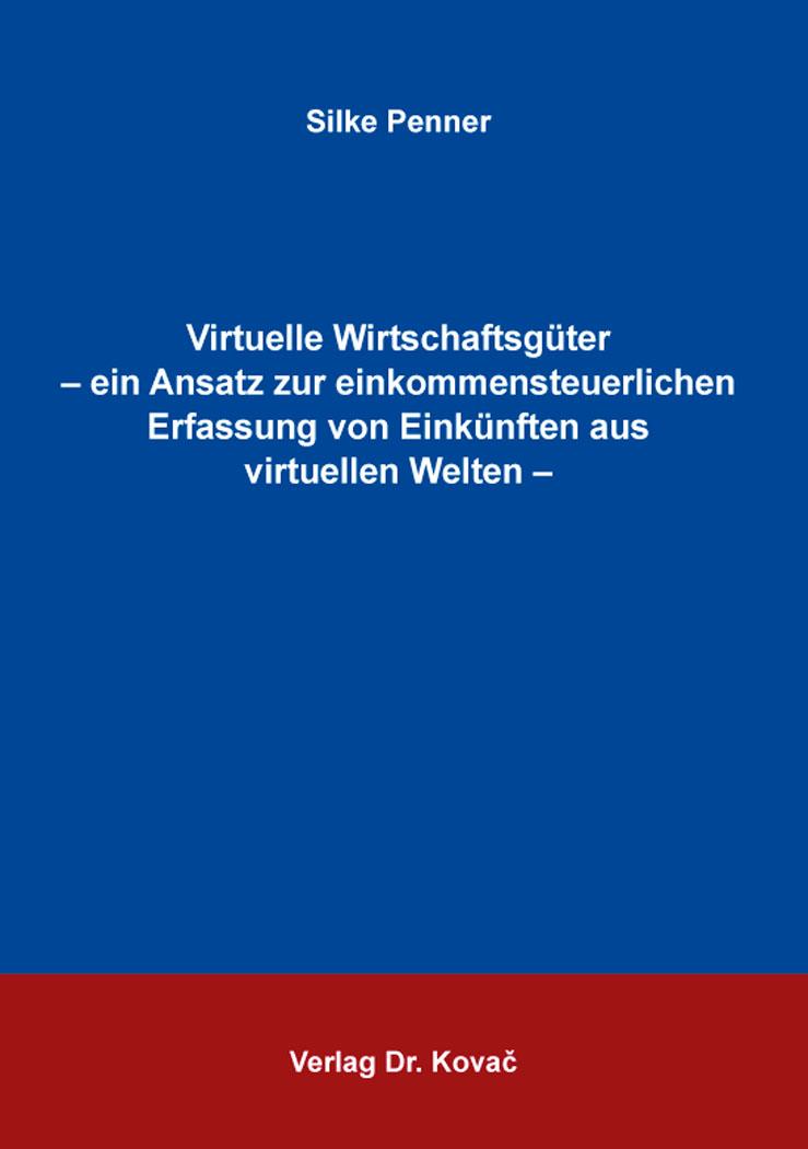Cover: Virtuelle Wirtschaftsgüter – ein Ansatz zur einkommensteuerlichen Erfassung von Einkünften aus virtuellen Welten –