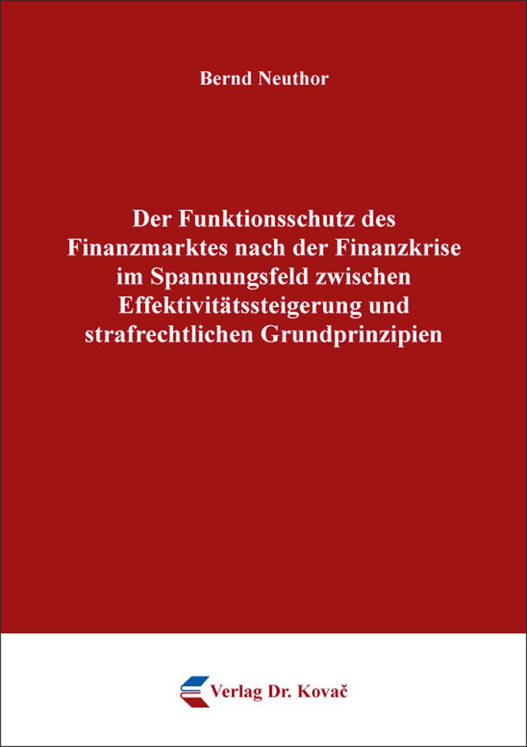 Cover: Der Funktionsschutz des Finanzmarktes nach der Finanzkrise im Spannungsfeld zwischen Effektivitätssteigerung und strafrechtlichen Grundprinzipien