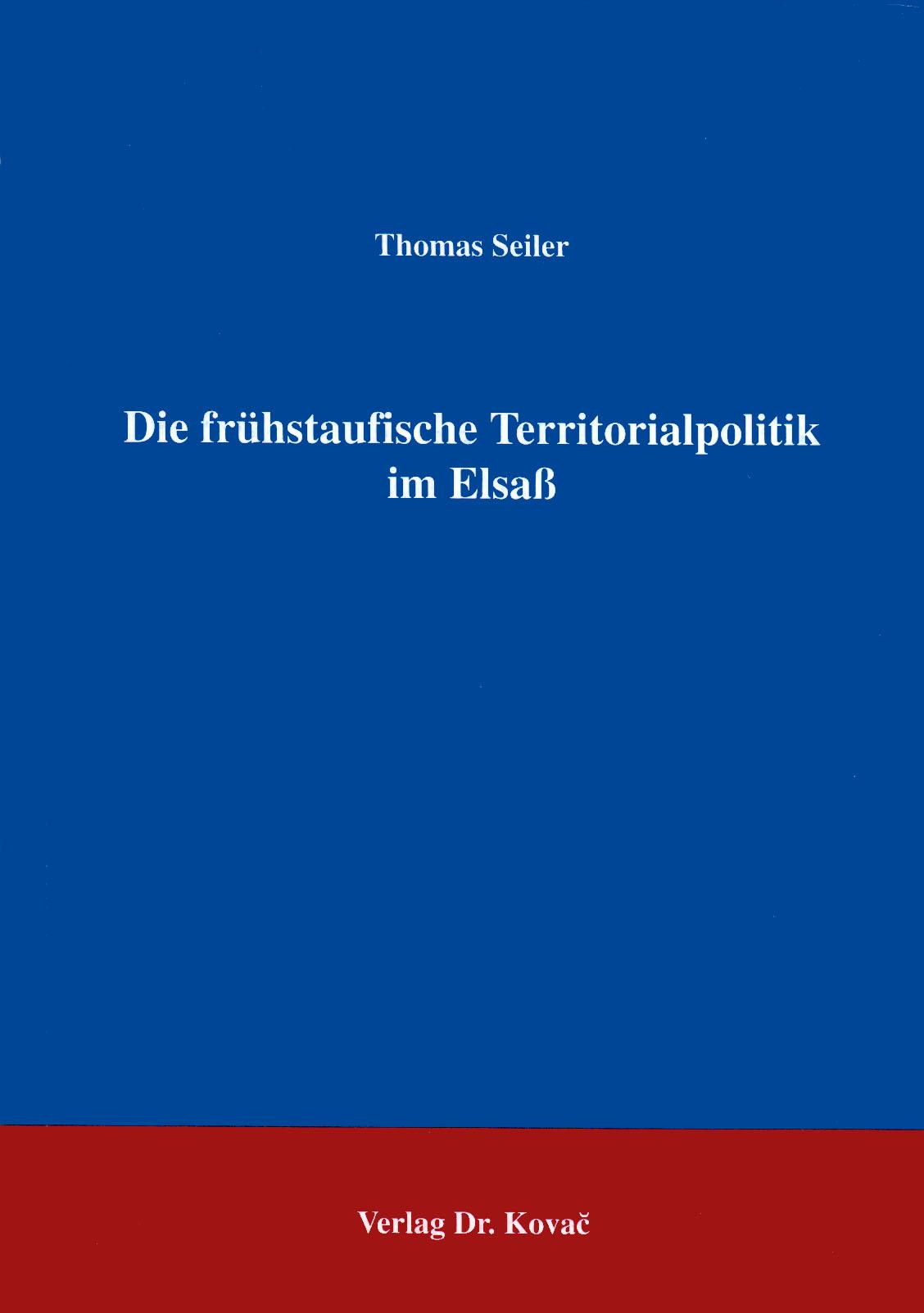Cover: Die frühstaufische Territorialpolitik im Elsaß